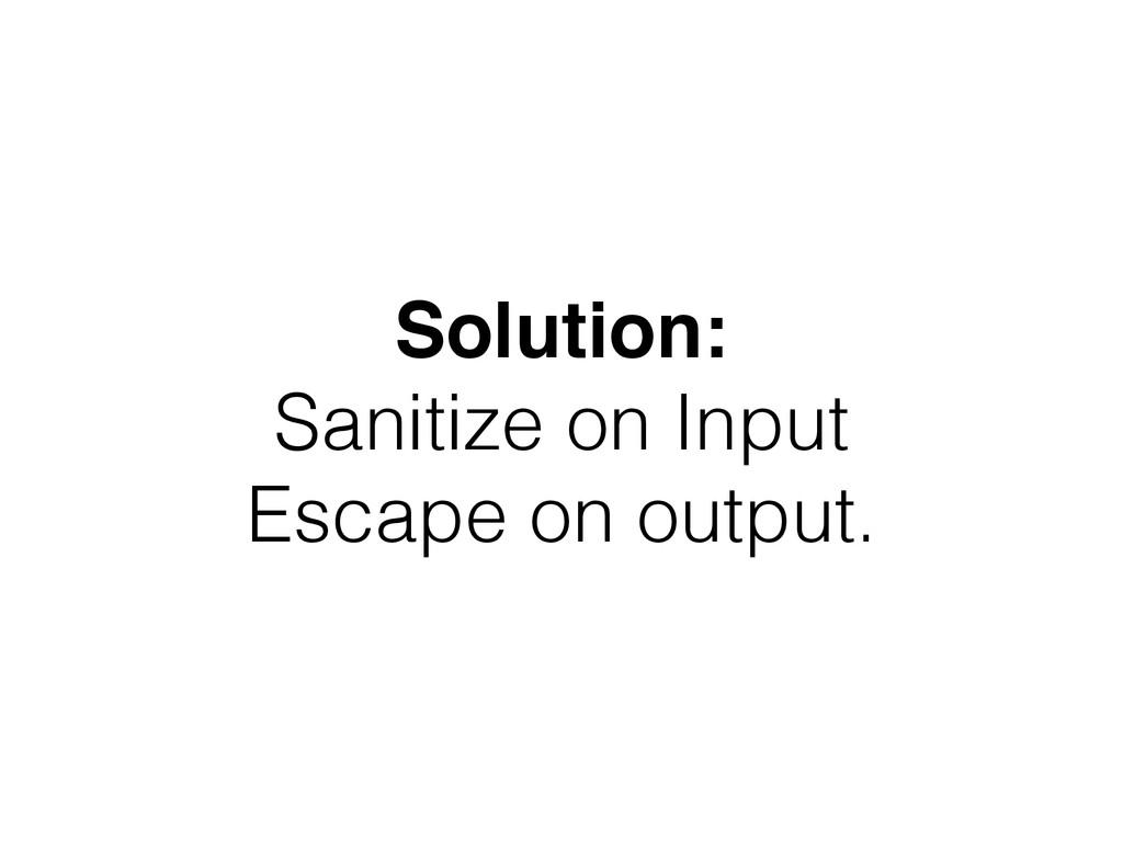 Solution: Sanitize on Input Escape on output.