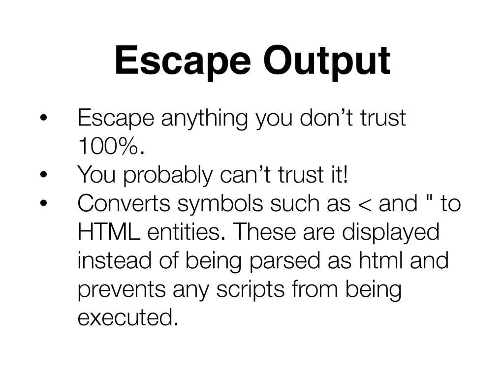 Escape Output • Escape anything you don't trust...