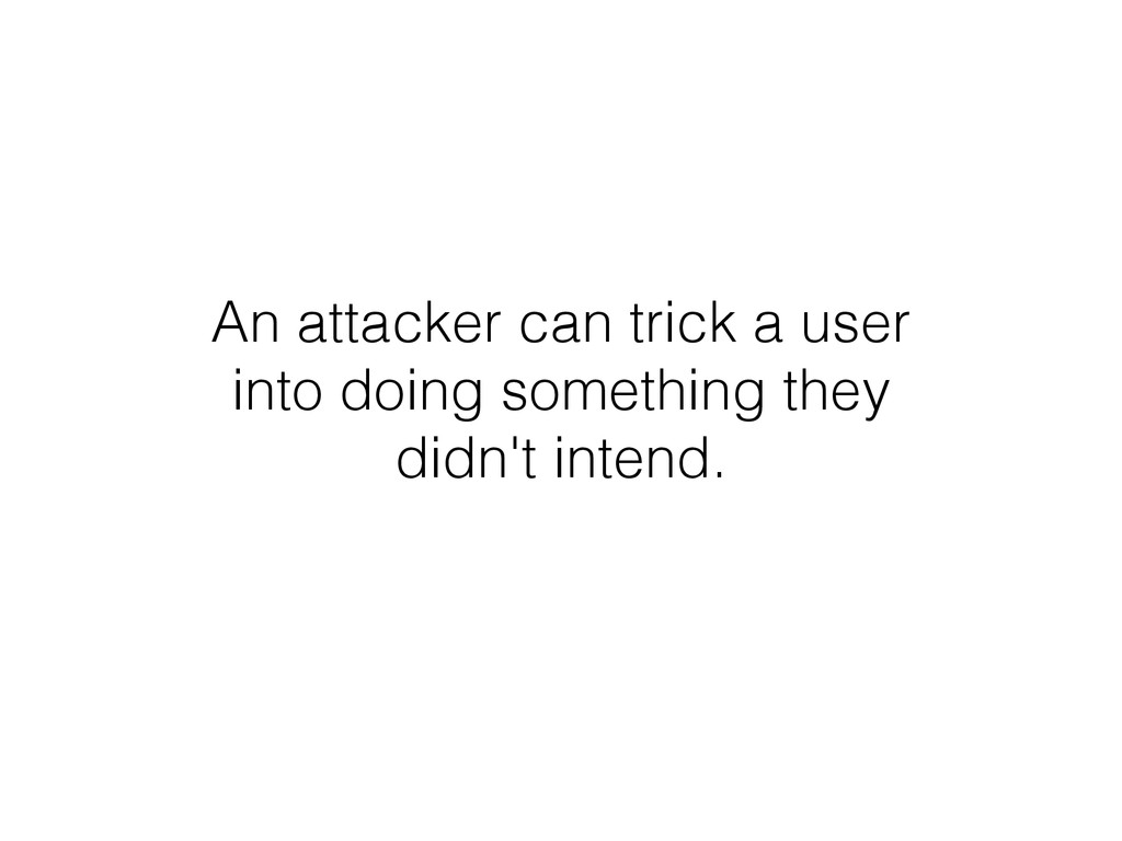 An attacker can trick a user into doing somethi...