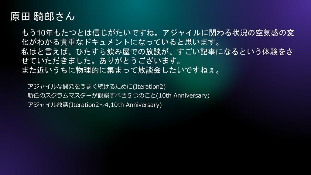 原田 騎郎さん もう10年もたつとは信じがたいですね。アジャイルに関わる状況の空気感の変 化が...