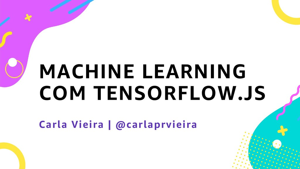 MACHINE LEARNING COM TENSORFLOW.JS Carla Vieira...