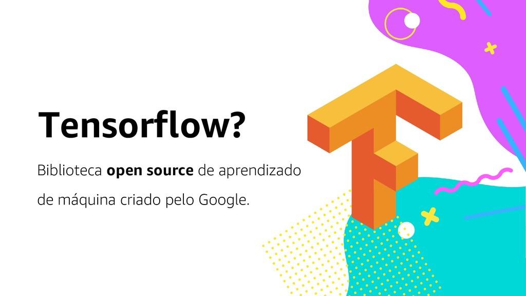 Tensorflow? Biblioteca open source de aprendiza...