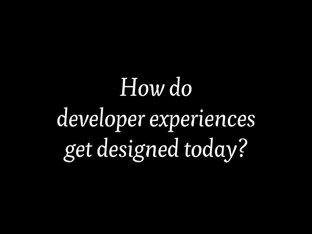 How do developer experiences get designed today?
