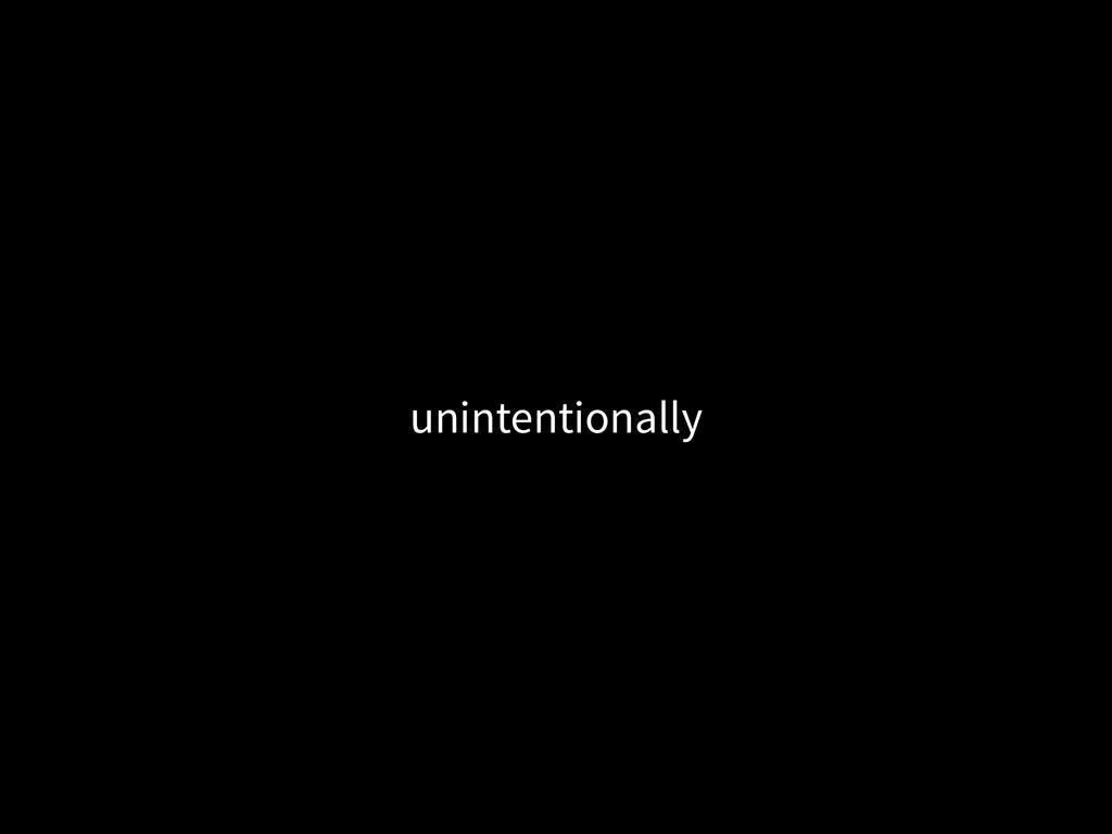 unintentionally