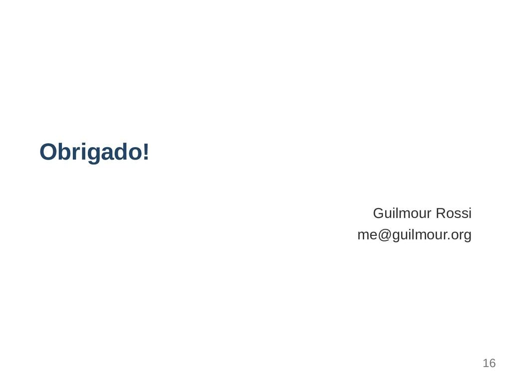 Obrigado! Guilmour Rossi me@guilmour.org 16