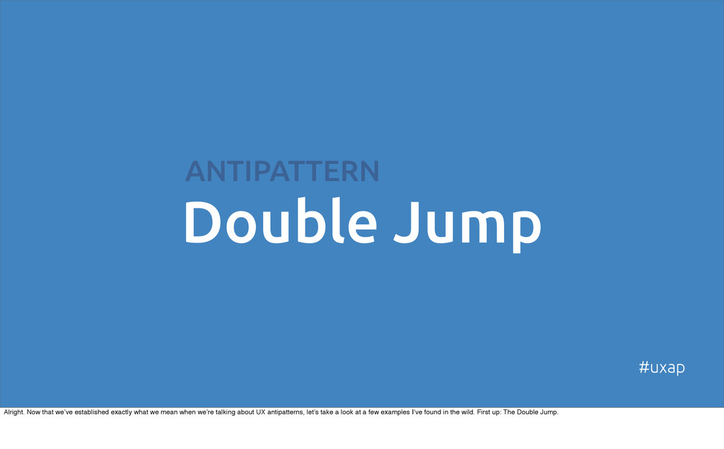 Double Jump ANTIPATTERN #uxap Alright. Now that...