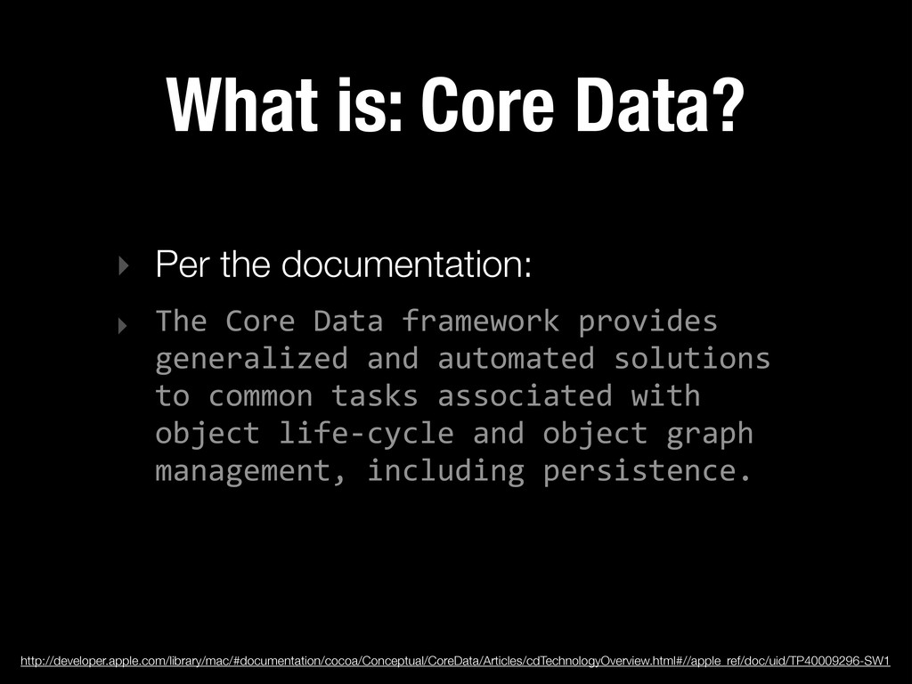 What is: Core Data? ‣ Per the documentation: ‣ ...