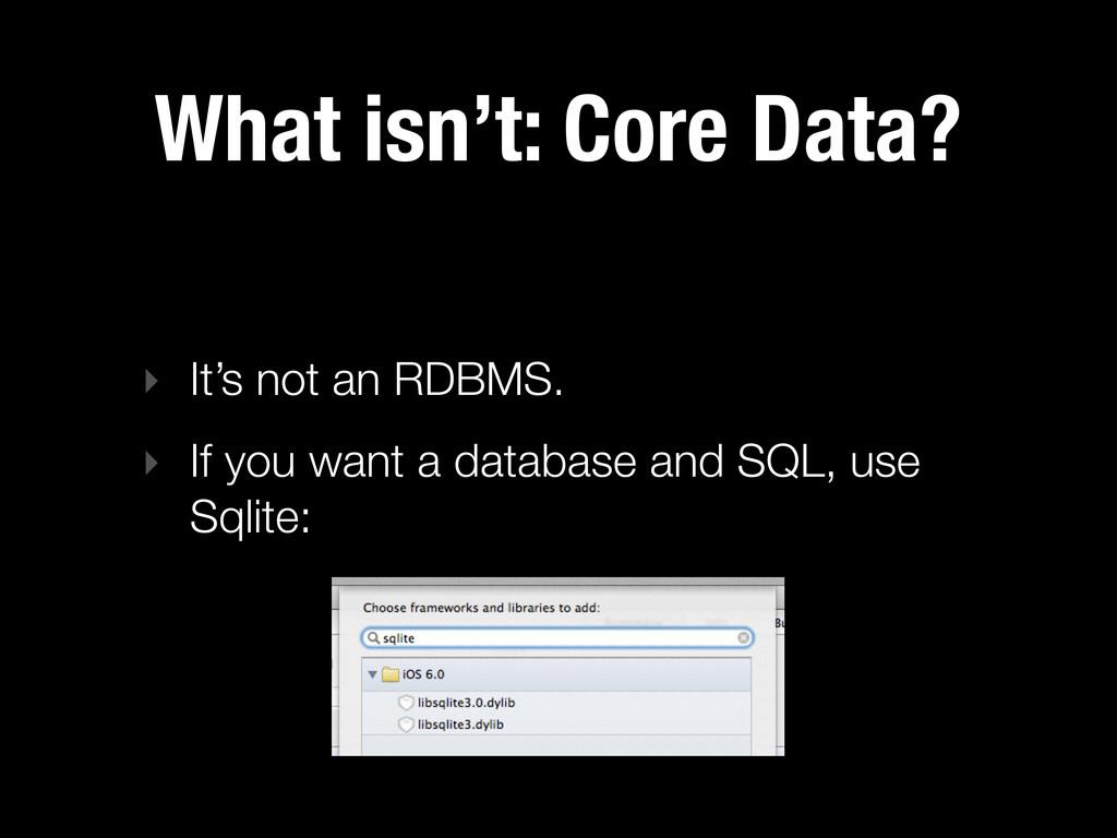 What isn't: Core Data? ‣ It's not an RDBMS. ‣ I...