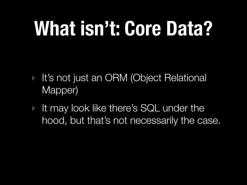 What isn't: Core Data? ‣ It's not just an ORM (...