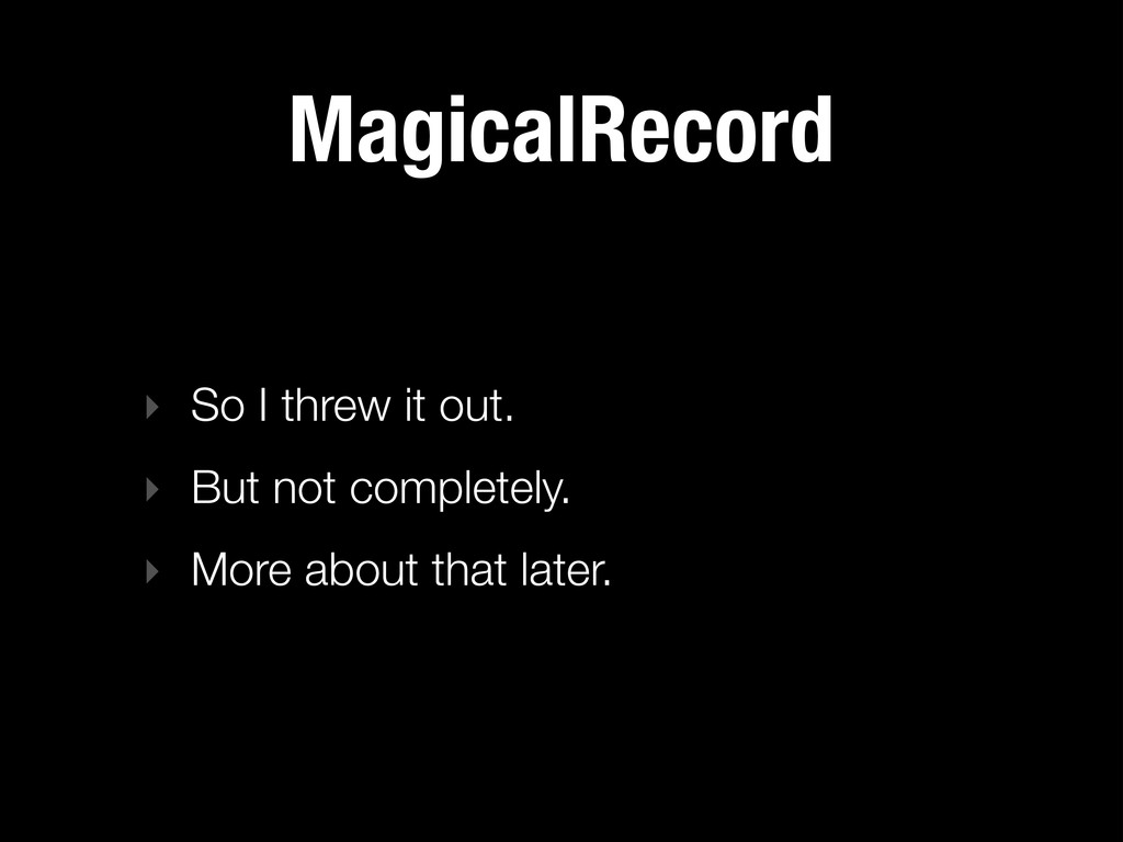 MagicalRecord ‣ So I threw it out. ‣ But not co...