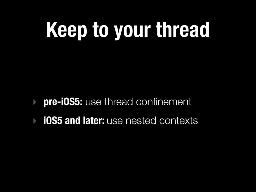 Keep to your thread ‣ pre-iOS5: use thread confi...