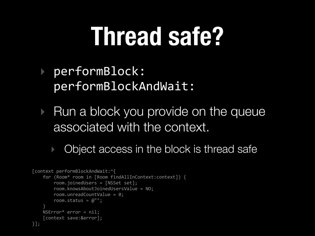 Thread safe? ‣ performBlock:   performBlockAnd...