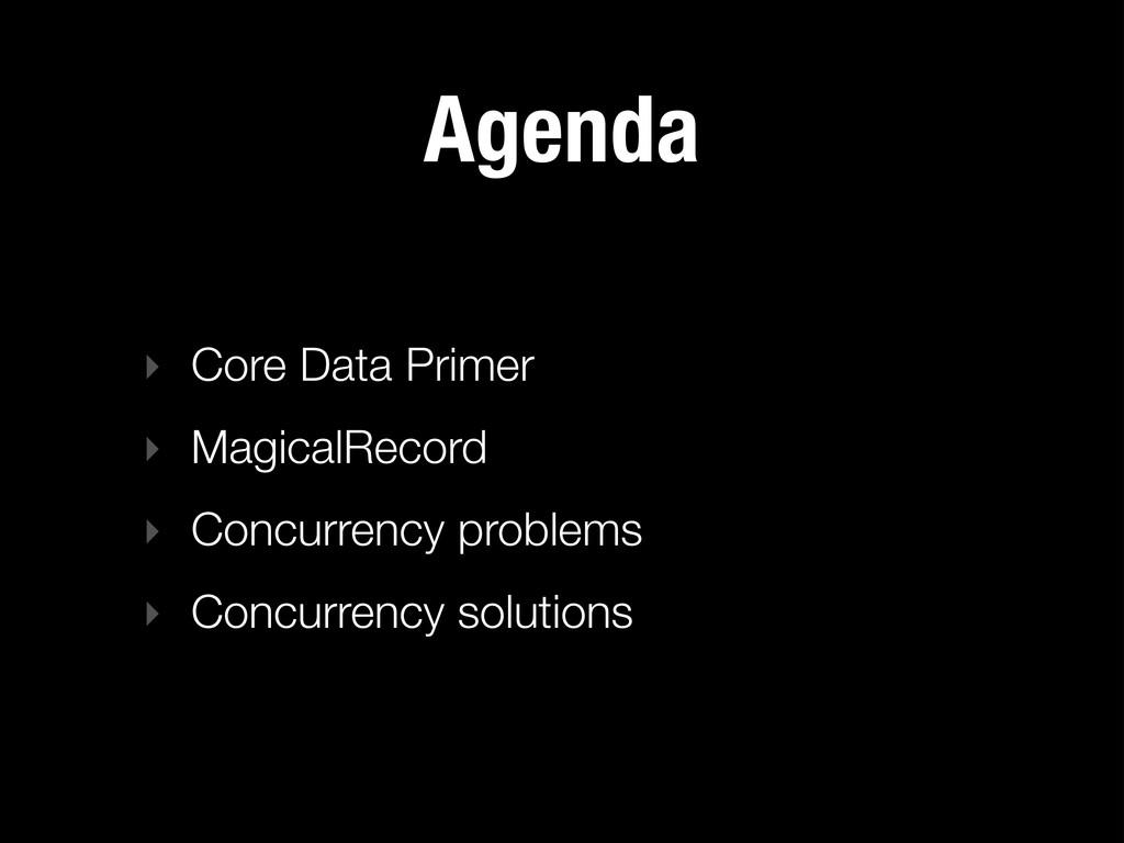 Agenda ‣ Core Data Primer ‣ MagicalRecord ‣ Con...