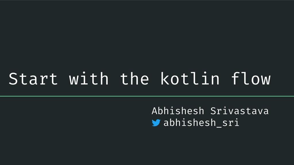 Start with the kotlin flow Abhishesh Srivastava...