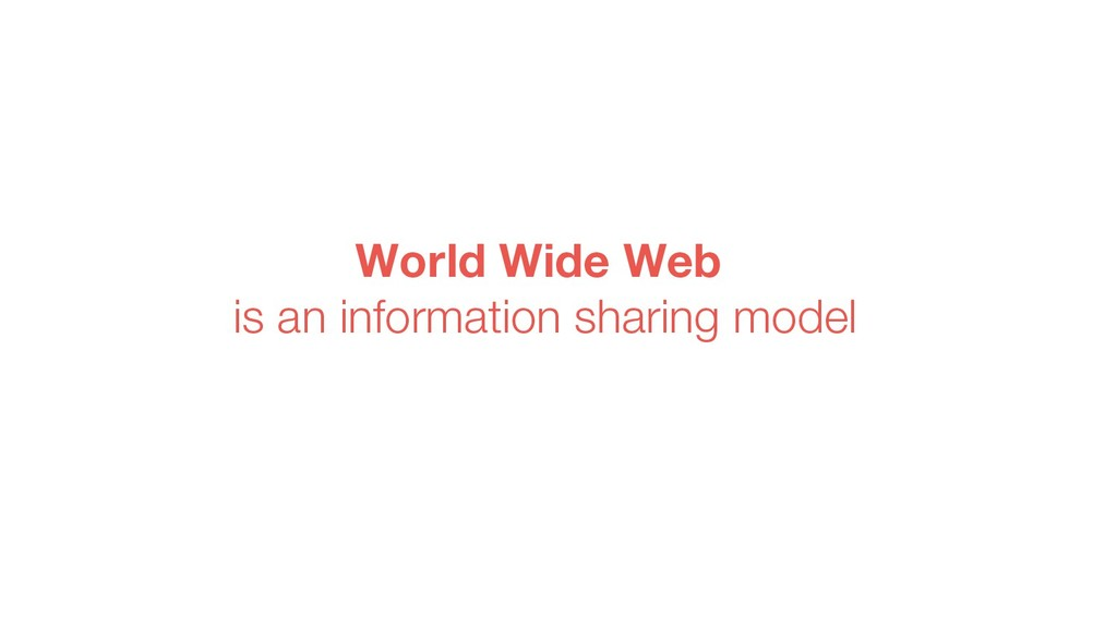 World Wide Web is an information sharing model