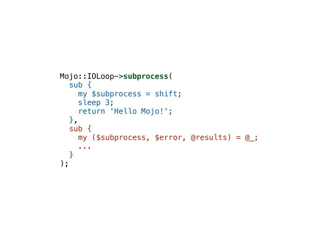Mojo::IOLoop->subprocess( sub { my $subprocess ...