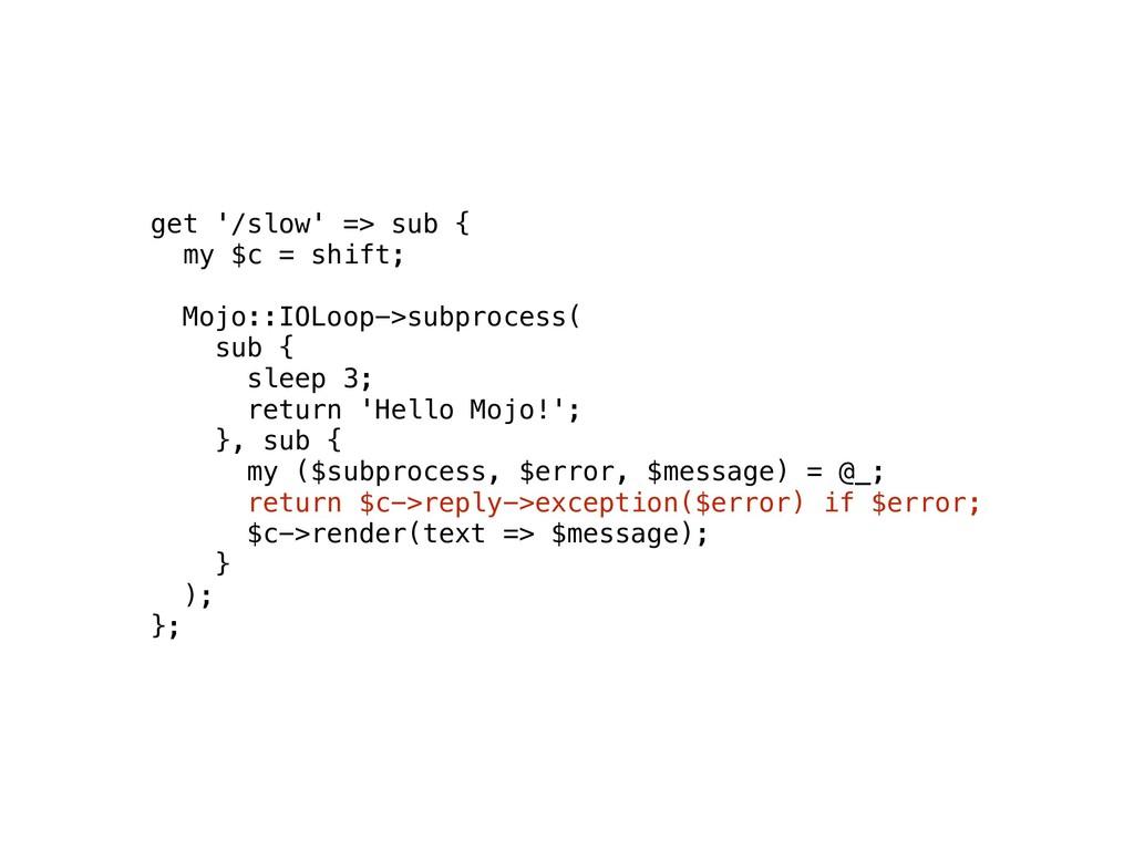 get '/slow' => sub { my $c = shift; Mojo::IOLoo...