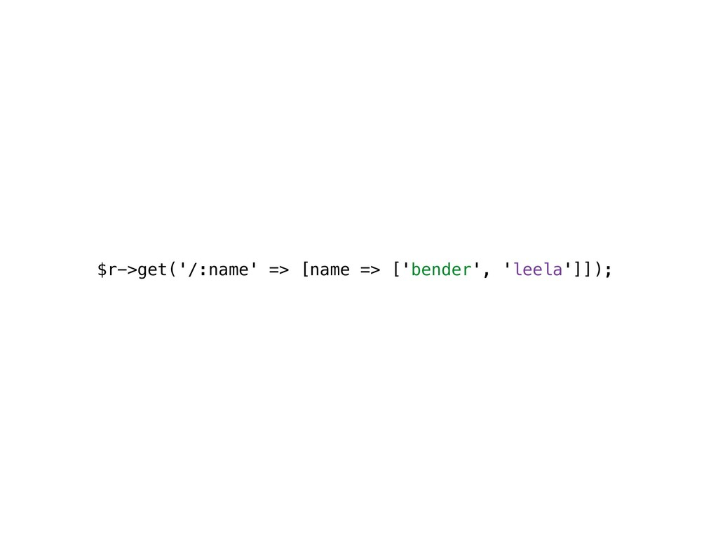 $r->get('/:name' => [name => ['bender', 'leela'...