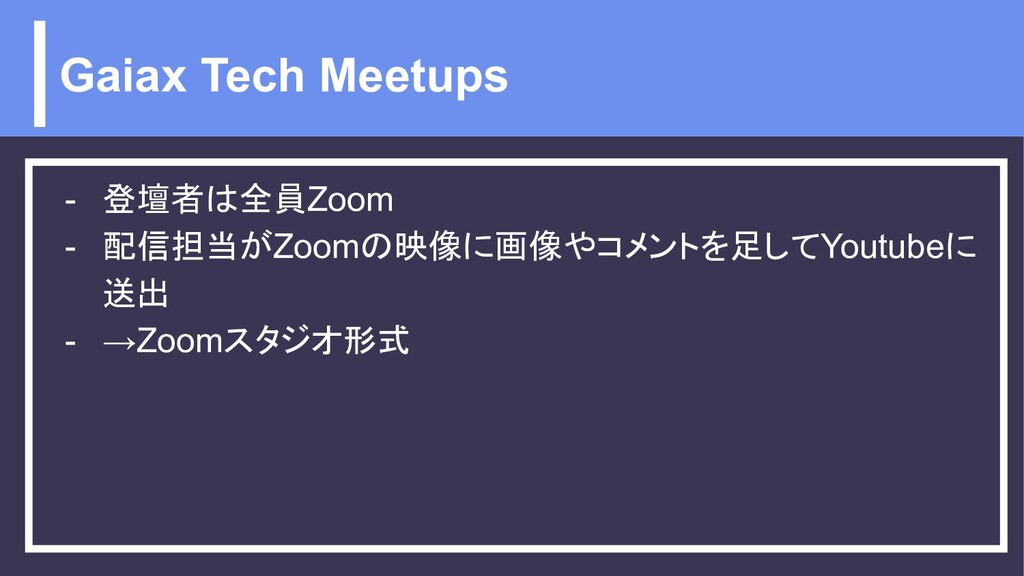 Gaiax Tech Meetups - 登壇者は全員Zoom - 配信担当がZoomの映像に...