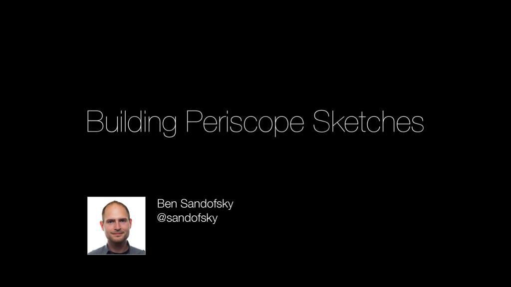 Building Periscope Sketches Ben Sandofsky @sand...