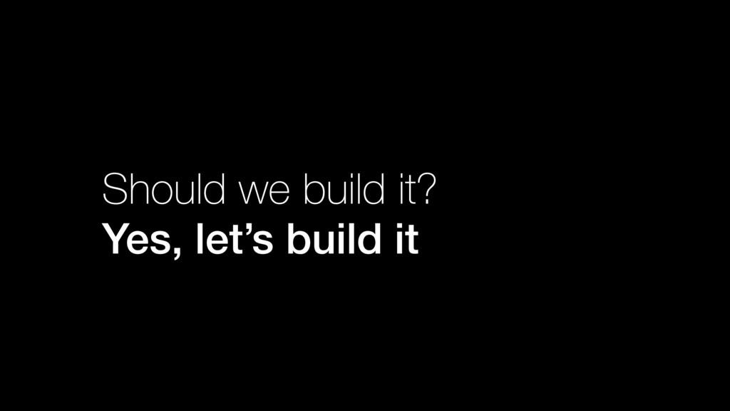 Should we build it? Yes, let's build it