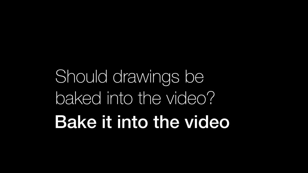 Bake it into the video Should drawings be bake...