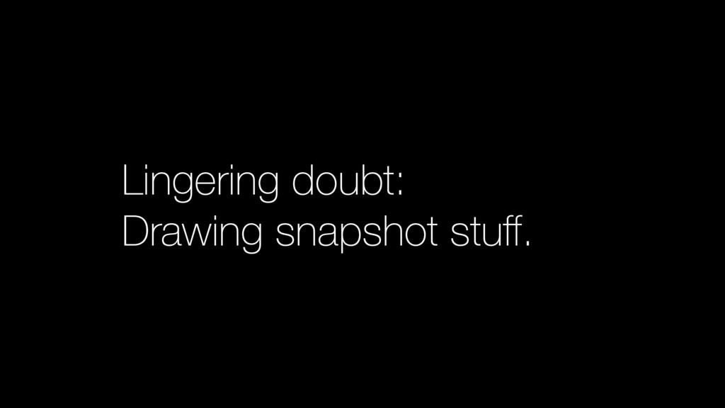 Lingering doubt: Drawing snapshot stuff.