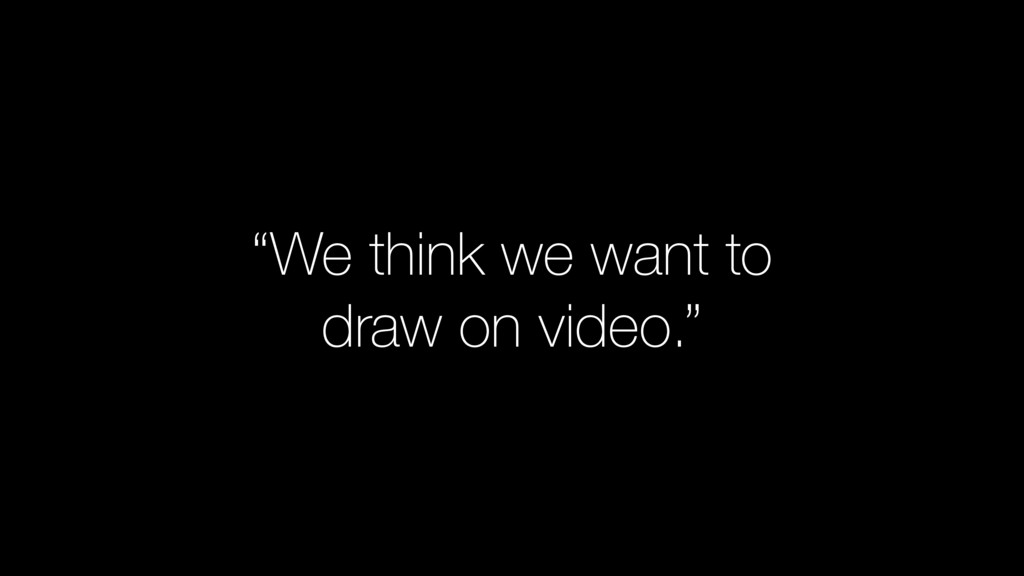 """""""We think we want to draw on video."""""""