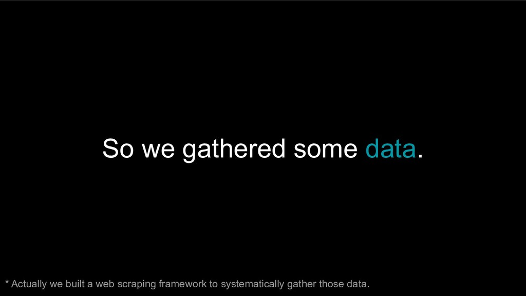 So we gathered some data. * Actually we built a...