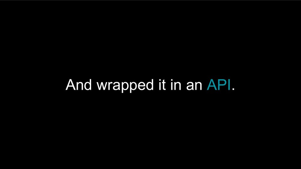 And wrapped it in an API.