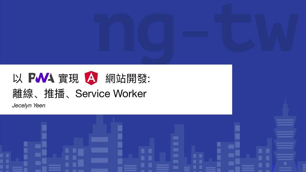 以 實現 網站開發:   離線、推播、Service Worker   Jecelyn Yeen