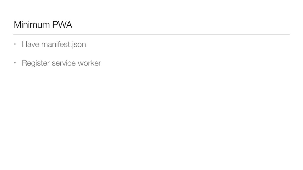 Minimum PWA • Have manifest.json • Register ser...