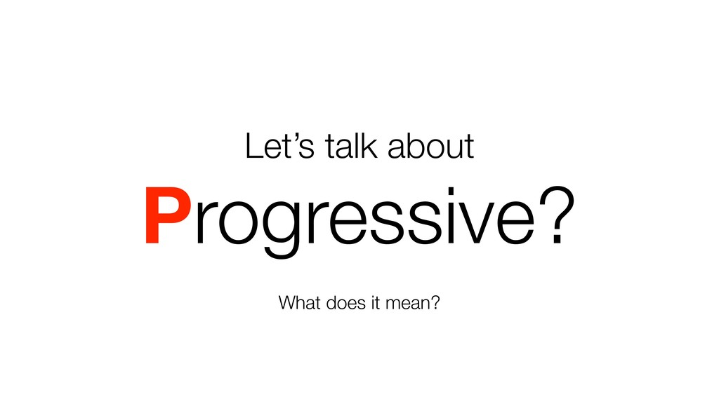 Let's talk about Progressive? What does it mean?