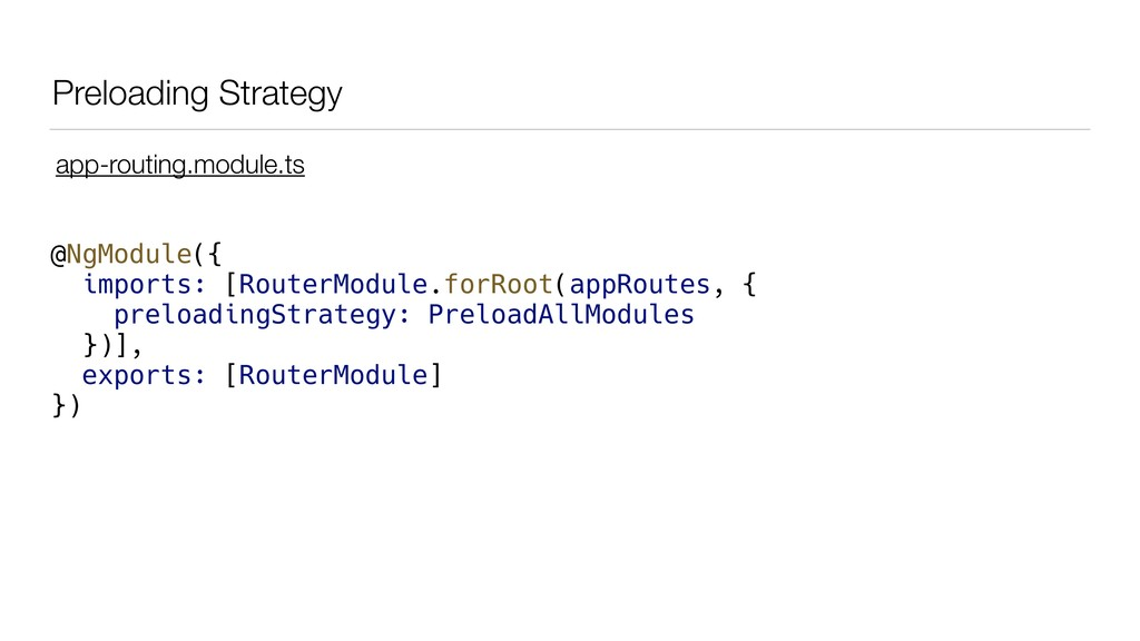 Preloading Strategy @NgModule({ imports: [Route...