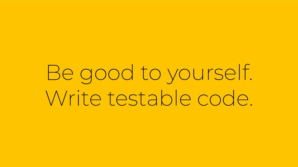 Be good to yourself. Write testable code.