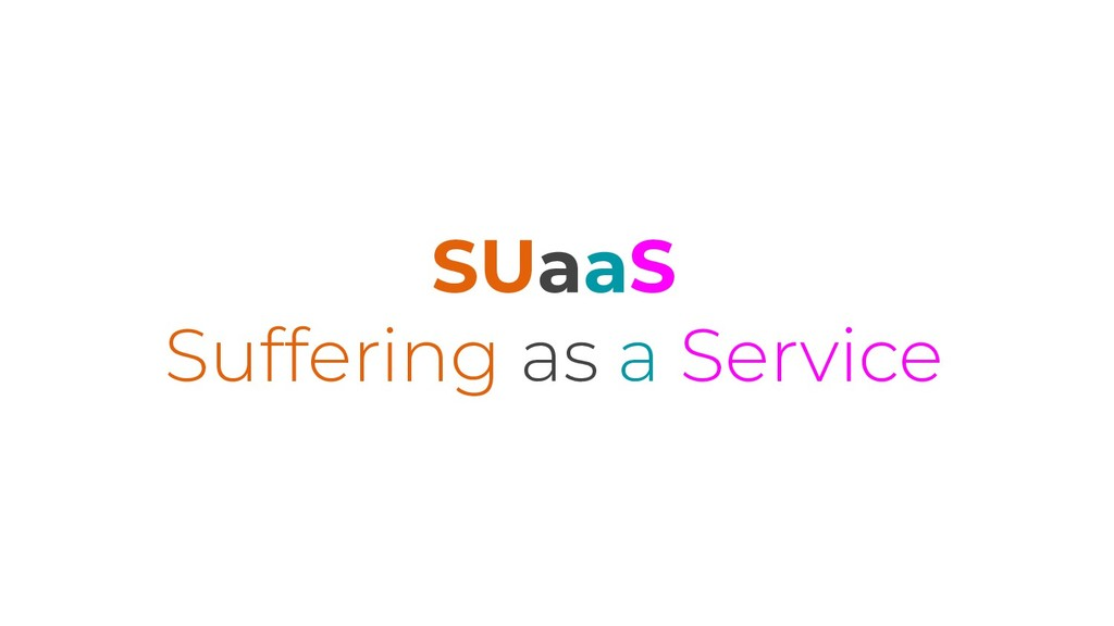 SUaaS Suffering as a Service