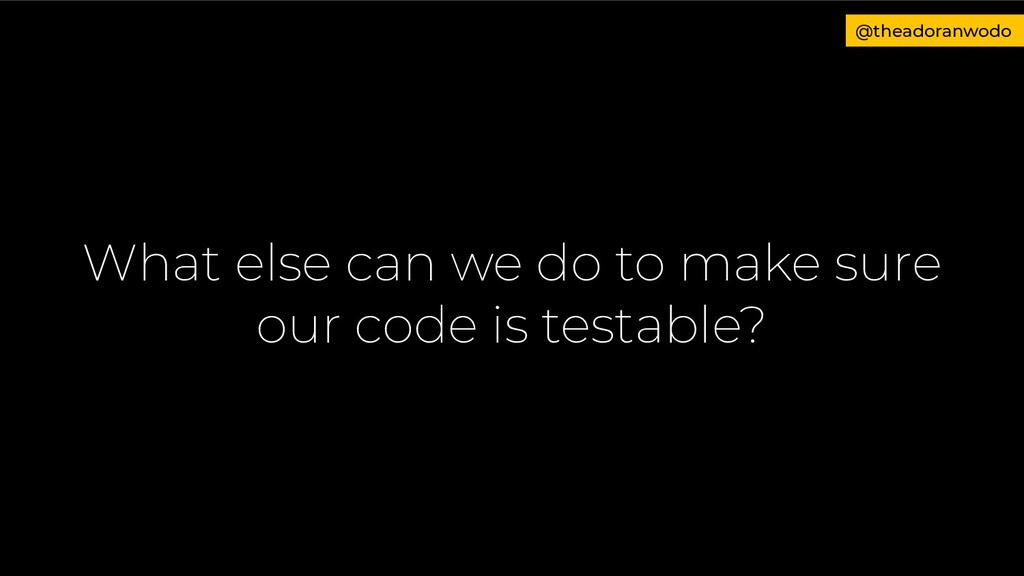 What else can we do to make sure our code is te...