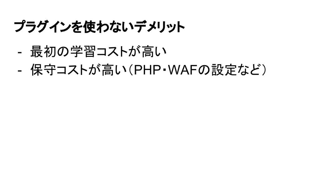 プラグインを使わないデメリット - 最初の学習コストが高い - 保守コストが高い(PHP・WA...