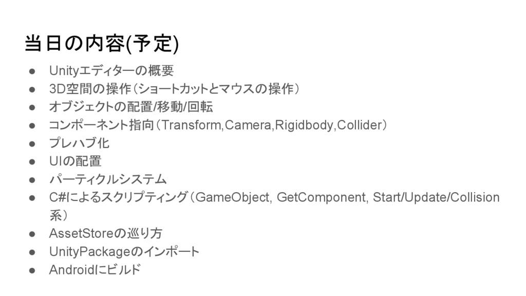 当日の内容(予定) ● Unityエディターの概要 ● 3D空間の操作(ショートカットとマウス...