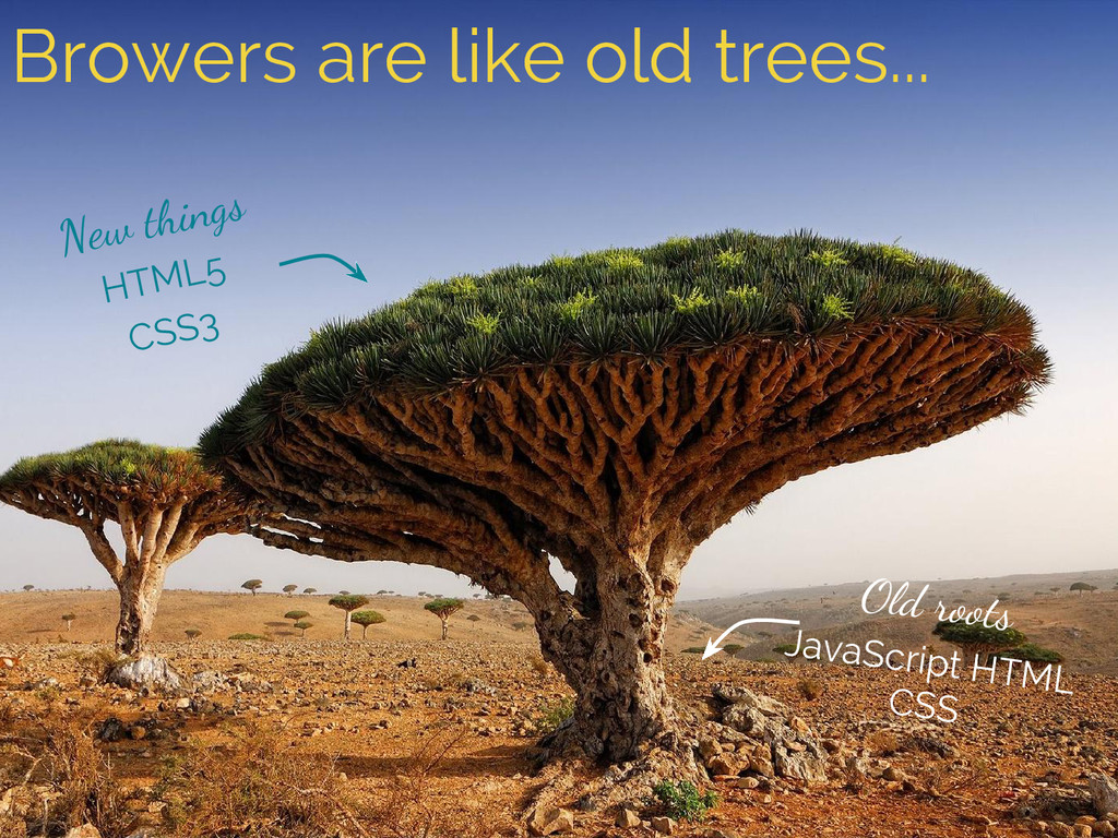 Browers are like old trees... New things HTML5 ...
