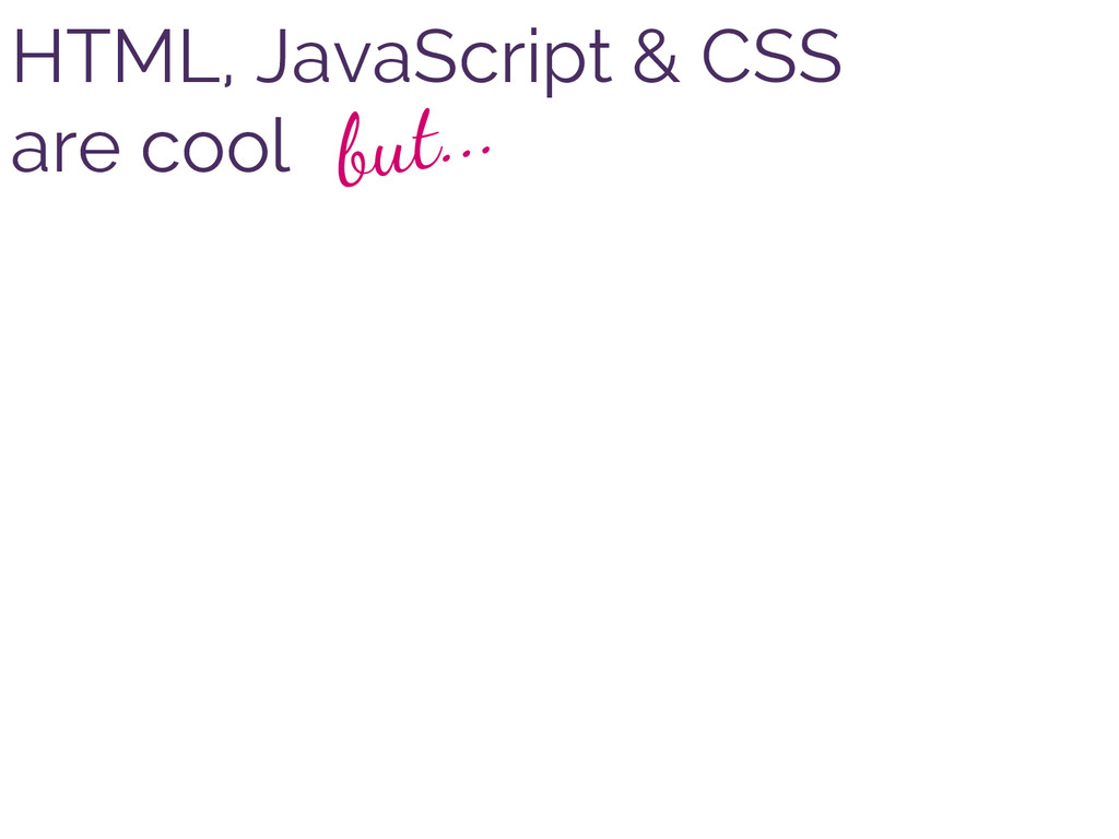 HTML, JavaScript & CSS are cool but...