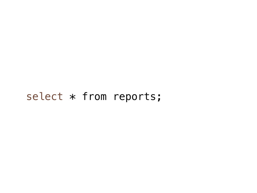 select * from reports;