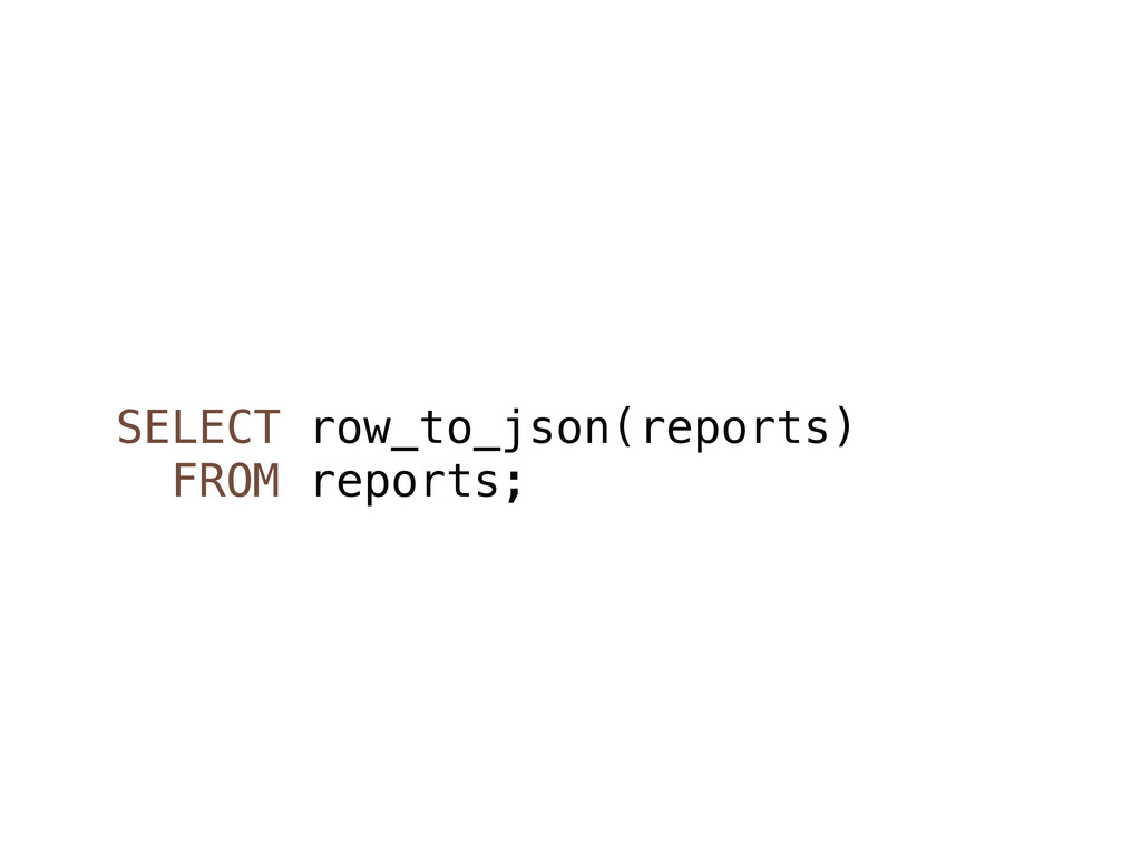 SELECT row_to_json(reports) FROM reports;