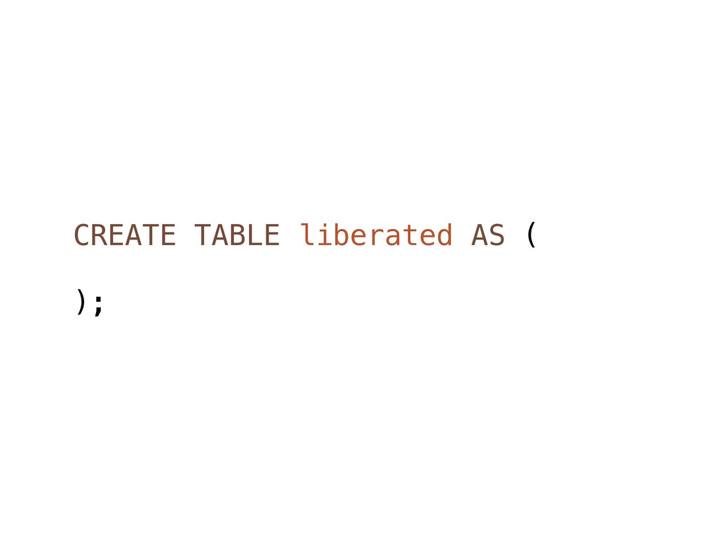 CREATE TABLE liberated AS ( );
