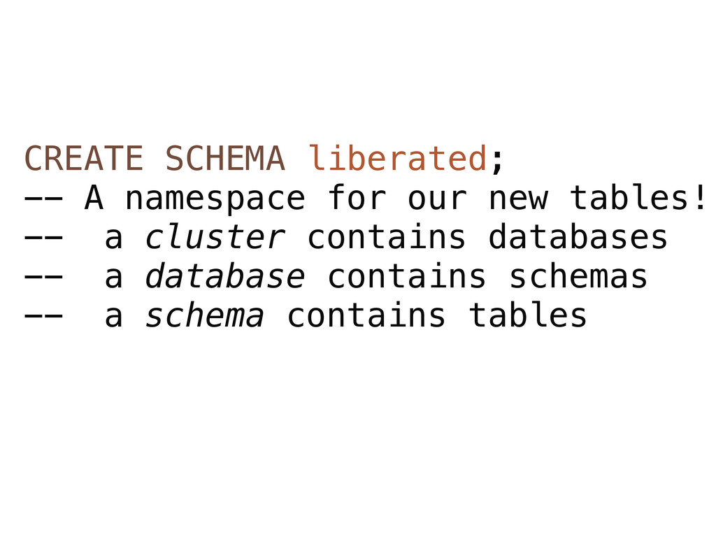CREATE SCHEMA liberated; -- A namespace for our...