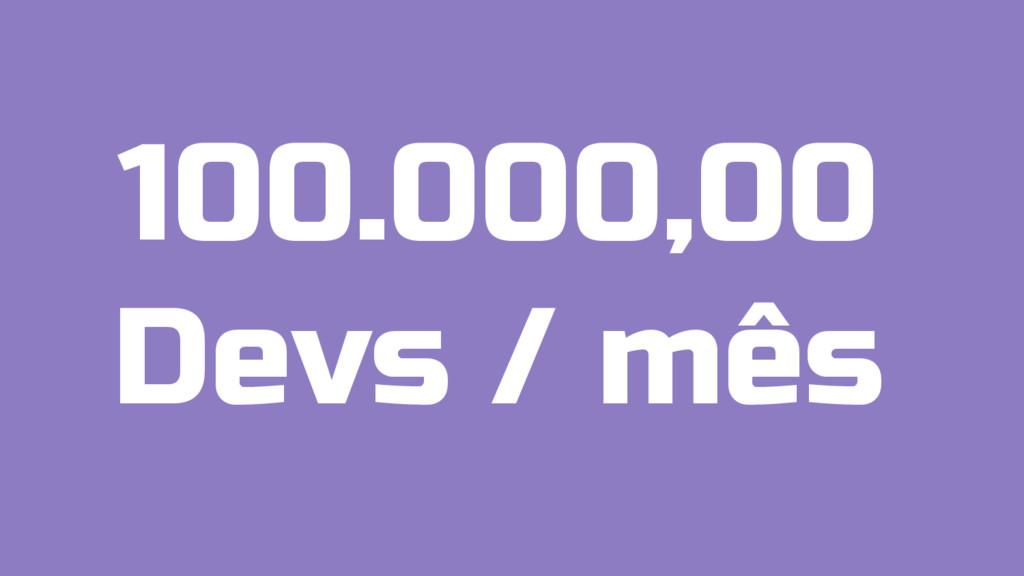 100.000,00 Devs / mês