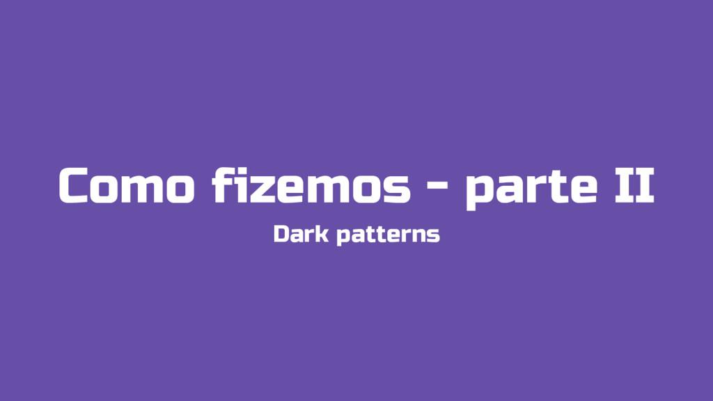 Como fizemos - parte II Dark patterns