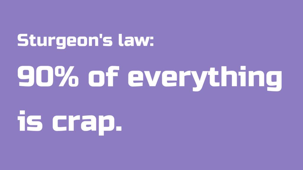 Sturgeon's law: 90% of everything is crap.