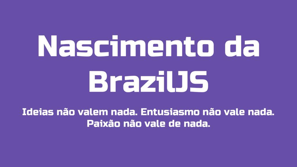 Nascimento da BrazilJS Ideias não valem nada. E...