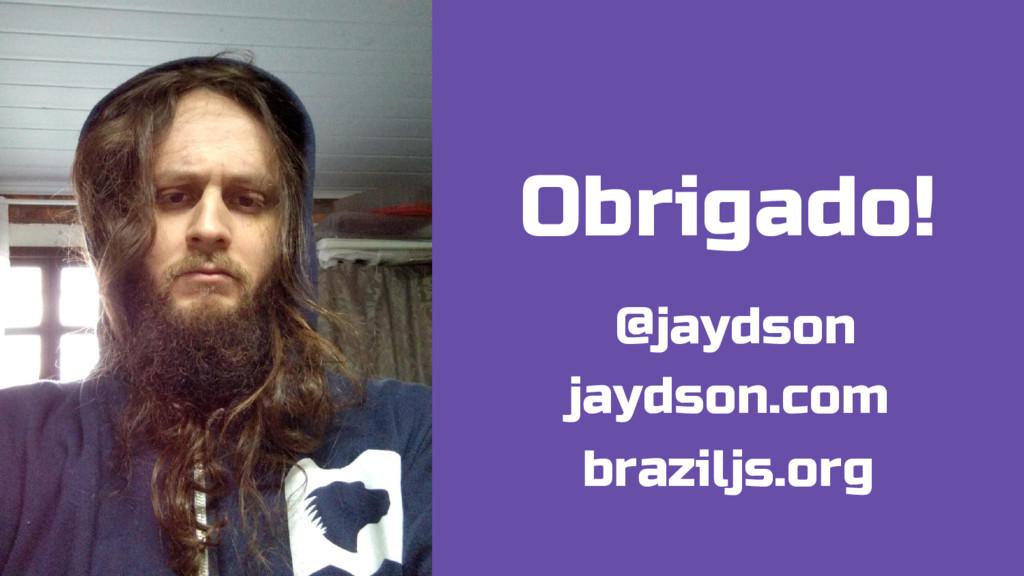 Obrigado! @jaydson jaydson.com braziljs.org